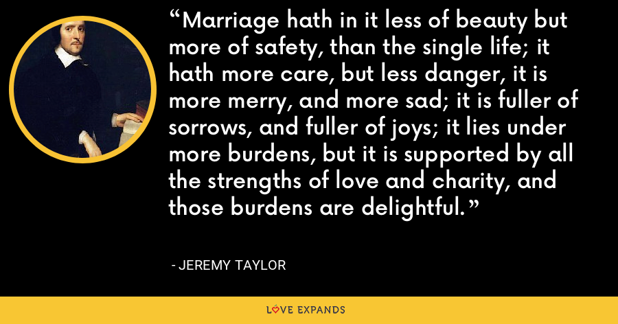 Marriage hath in it less of beauty but more of safety, than the single life; it hath more care, but less danger, it is more merry, and more sad; it is fuller of sorrows, and fuller of joys; it lies under more burdens, but it is supported by all the strengths of love and charity, and those burdens are delightful. - Jeremy Taylor