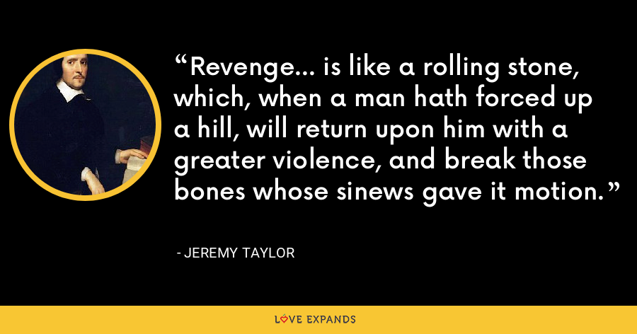 Revenge... is like a rolling stone, which, when a man hath forced up a hill, will return upon him with a greater violence, and break those bones whose sinews gave it motion. - Jeremy Taylor