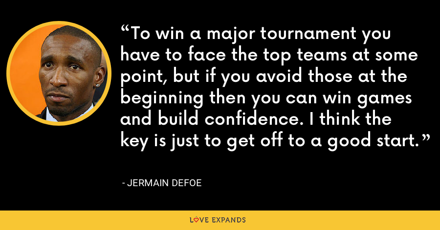 To win a major tournament you have to face the top teams at some point, but if you avoid those at the beginning then you can win games and build confidence. I think the key is just to get off to a good start. - Jermain Defoe