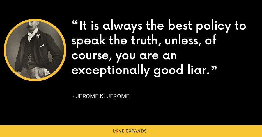 It is always the best policy to speak the truth, unless, of course, you are an exceptionally good liar. - Jerome K. Jerome