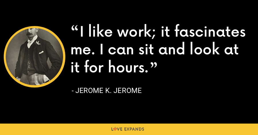 I like work; it fascinates me. I can sit and look at it for hours. - Jerome K. Jerome