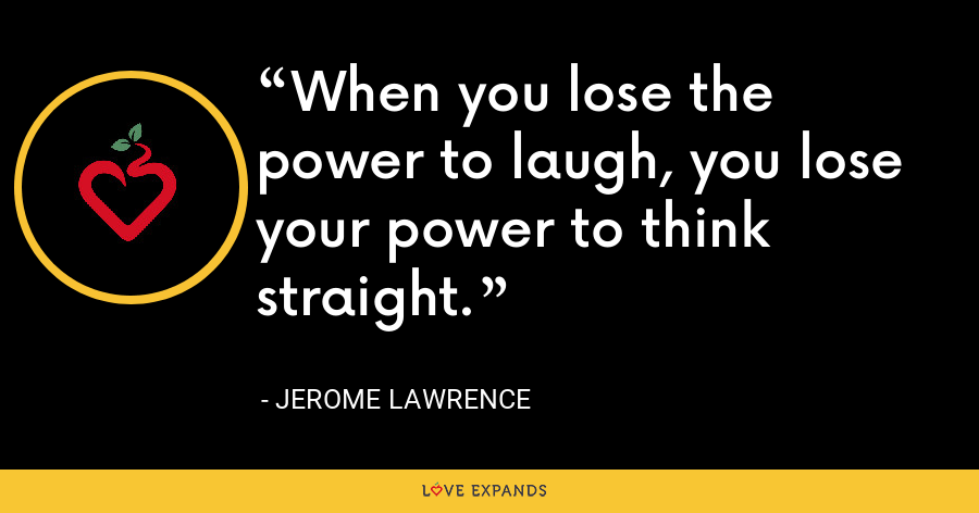 When you lose the power to laugh, you lose your power to think straight. - Jerome Lawrence