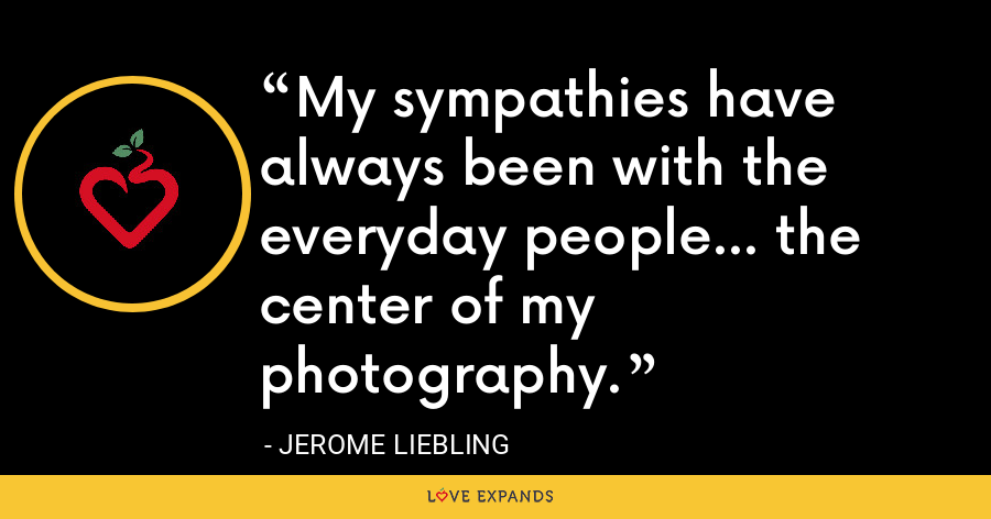 My sympathies have always been with the everyday people... the center of my photography. - Jerome Liebling