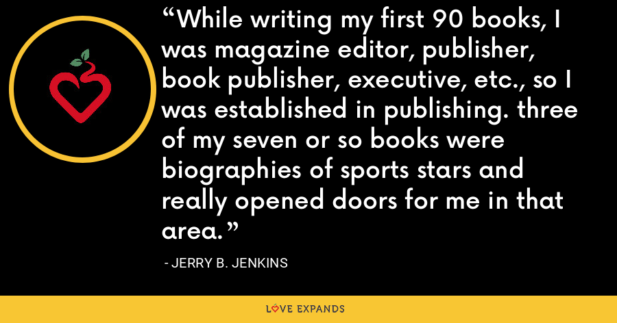 While writing my first 90 books, I was magazine editor, publisher, book publisher, executive, etc., so I was established in publishing. three of my seven or so books were biographies of sports stars and really opened doors for me in that area. - Jerry B. Jenkins