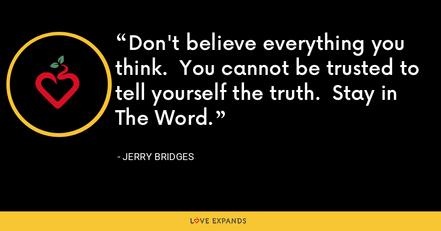 Don't believe everything you think. You cannot be trusted to tell yourself the truth. Stay in The Word. - Jerry Bridges