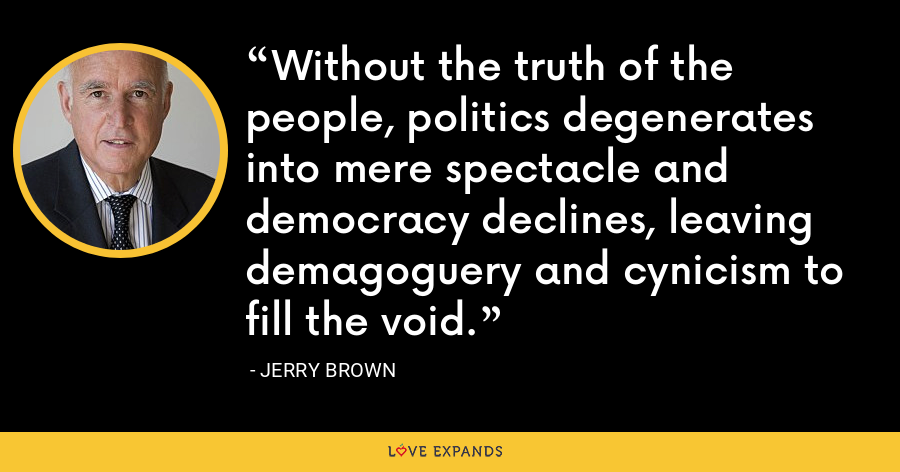 Without the truth of the people, politics degenerates into mere spectacle and democracy declines, leaving demagoguery and cynicism to fill the void. - Jerry Brown