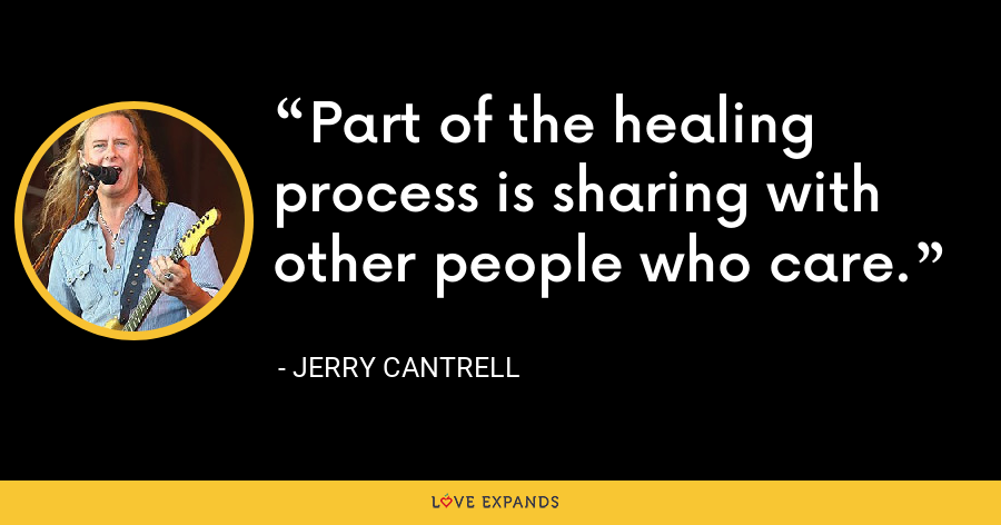 Part of the healing process is sharing with other people who care. - Jerry Cantrell