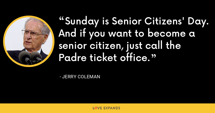 Sunday is Senior Citizens' Day. And if you want to become a senior citizen, just call the Padre ticket office. - Jerry Coleman