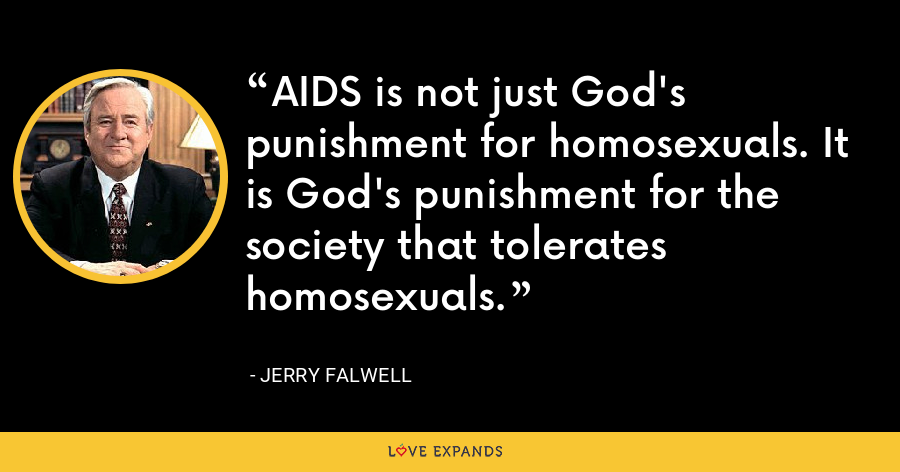 AIDS is not just God's punishment for homosexuals. It is God's punishment for the society that tolerates homosexuals. - Jerry Falwell