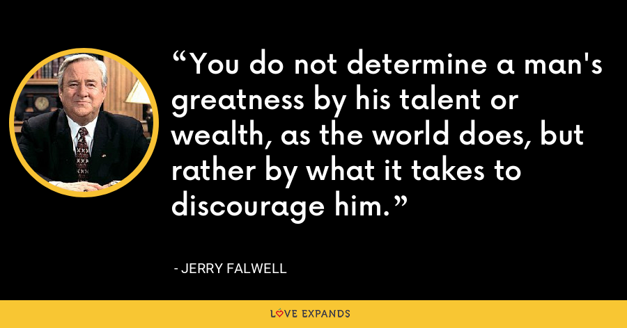 You do not determine a man's greatness by his talent or wealth, as the world does, but rather by what it takes to discourage him. - Jerry Falwell