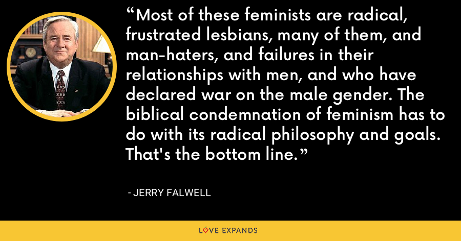 Most of these feminists are radical, frustrated lesbians, many of them, and man-haters, and failures in their relationships with men, and who have declared war on the male gender. The biblical condemnation of feminism has to do with its radical philosophy and goals. That's the bottom line. - Jerry Falwell