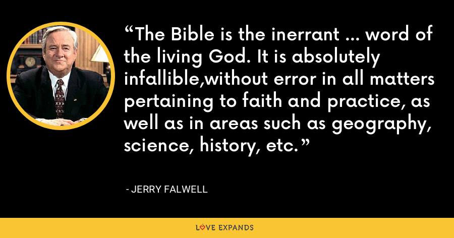 The Bible is the inerrant ... word of the living God. It is absolutely infallible,without error in all matters pertaining to faith and practice, as well as in areas such as geography, science, history, etc. - Jerry Falwell