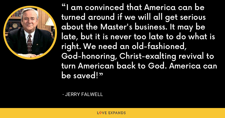 I am convinced that America can be turned around if we will all get serious about the Master's business. It may be late, but it is never too late to do what is right. We need an old-fashioned, God-honoring, Christ-exalting revival to turn American back to God. America can be saved! - Jerry Falwell