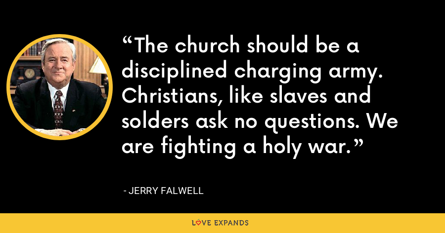 The church should be a disciplined charging army. Christians, like slaves and solders ask no questions. We are fighting a holy war. - Jerry Falwell