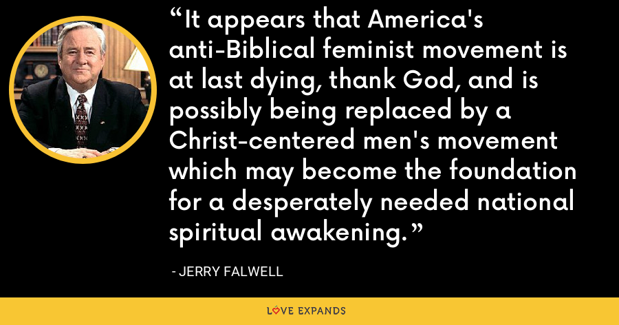 It appears that America's anti-Biblical feminist movement is at last dying, thank God, and is possibly being replaced by a Christ-centered men's movement which may become the foundation for a desperately needed national spiritual awakening. - Jerry Falwell