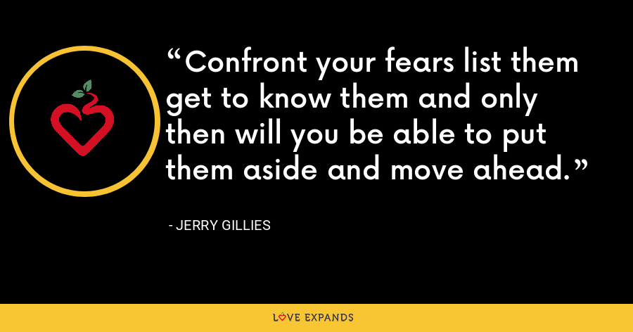 Confront your fears list them get to know them and only then will you be able to put them aside and move ahead. - Jerry Gillies