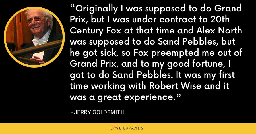 Originally I was supposed to do Grand Prix, but I was under contract to 20th Century Fox at that time and Alex North was supposed to do Sand Pebbles, but he got sick, so Fox preempted me out of Grand Prix, and to my good fortune, I got to do Sand Pebbles. It was my first time working with Robert Wise and it was a great experience. - Jerry Goldsmith
