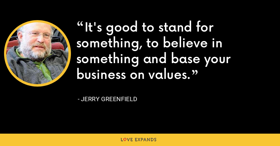 It's good to stand for something, to believe in something and base your business on values. - Jerry Greenfield