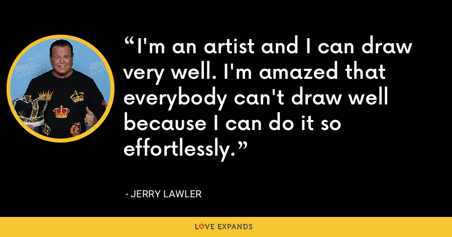 I'm an artist and I can draw very well. I'm amazed that everybody can't draw well because I can do it so effortlessly. - Jerry Lawler