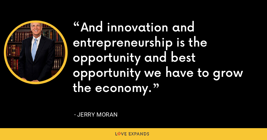 And innovation and entrepreneurship is the opportunity and best opportunity we have to grow the economy. - Jerry Moran