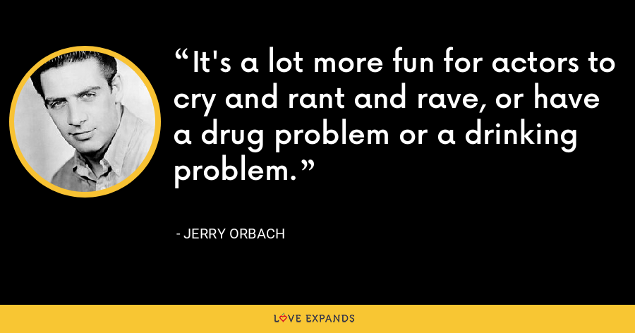 It's a lot more fun for actors to cry and rant and rave, or have a drug problem or a drinking problem. - Jerry Orbach