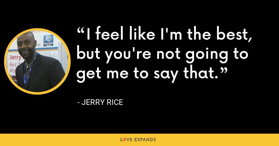 I feel like I'm the best, but you're not going to get me to say that. - Jerry Rice