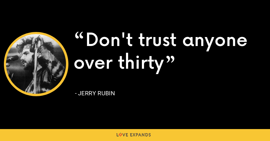 Don't trust anyone over thirty - Jerry Rubin