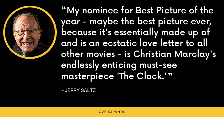My nominee for Best Picture of the year - maybe the best picture ever, because it's essentially made up of and is an ecstatic love letter to all other movies - is Christian Marclay's endlessly enticing must-see masterpiece 'The Clock.' - Jerry Saltz