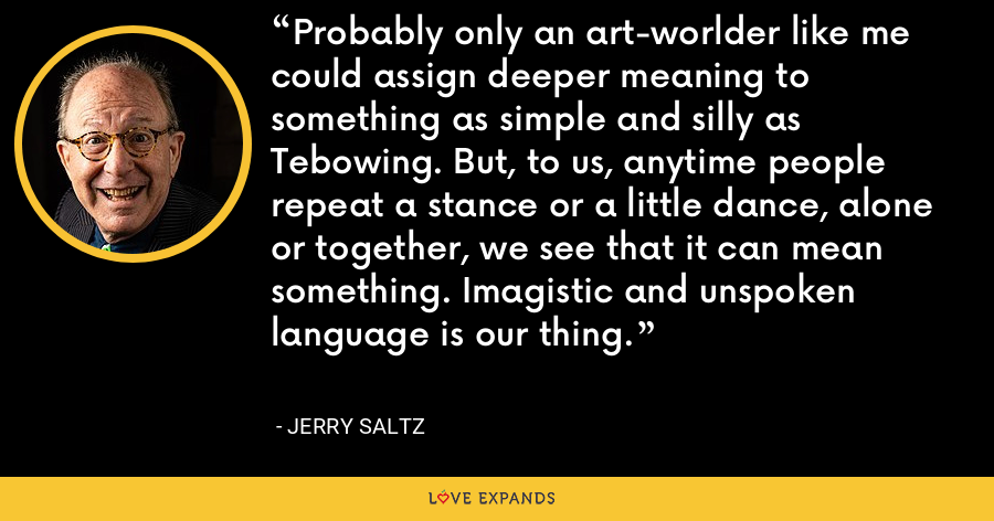 Probably only an art-worlder like me could assign deeper meaning to something as simple and silly as Tebowing. But, to us, anytime people repeat a stance or a little dance, alone or together, we see that it can mean something. Imagistic and unspoken language is our thing. - Jerry Saltz