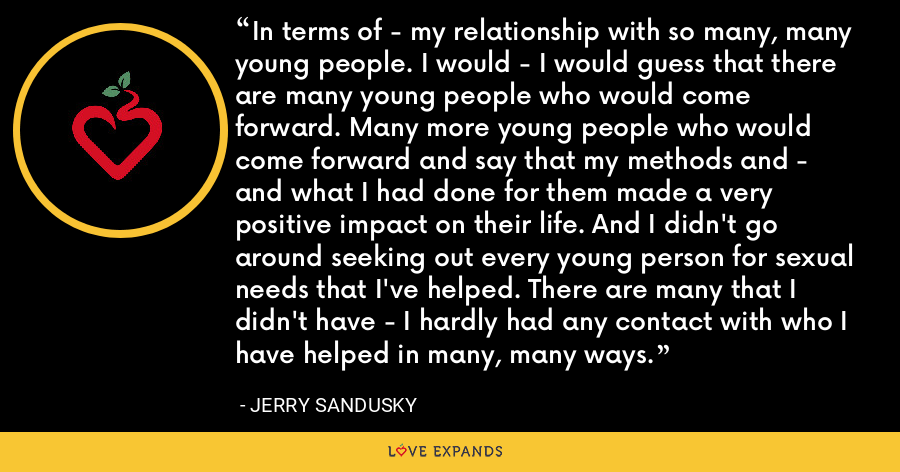 In terms of - my relationship with so many, many young people. I would - I would guess that there are many young people who would come forward. Many more young people who would come forward and say that my methods and - and what I had done for them made a very positive impact on their life. And I didn't go around seeking out every young person for sexual needs that I've helped. There are many that I didn't have - I hardly had any contact with who I have helped in many, many ways. - Jerry Sandusky