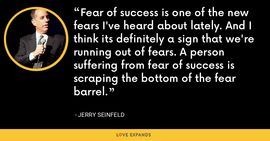 Fear of success is one of the new fears I've heard about lately. And I think its definitely a sign that we're running out of fears. A person suffering from fear of success is scraping the bottom of the fear barrel. - Jerry Seinfeld