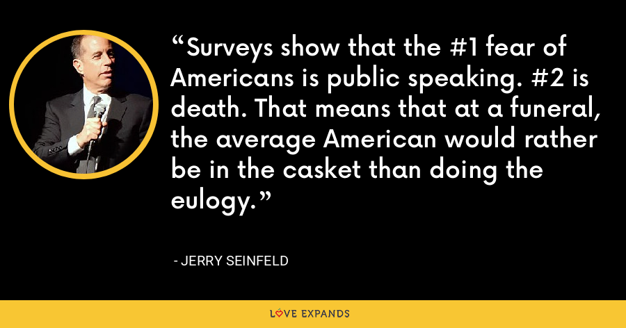 Surveys show that the #1 fear of Americans is public speaking. #2 is death. That means that at a funeral, the average American would rather be in the casket than doing the eulogy. - Jerry Seinfeld