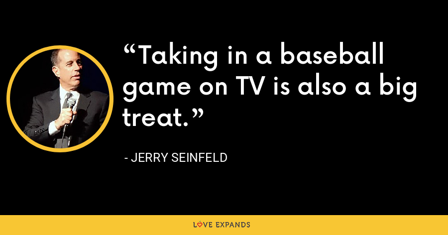Taking in a baseball game on TV is also a big treat. - Jerry Seinfeld