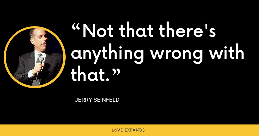 Not that there's anything wrong with that. - Jerry Seinfeld
