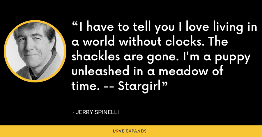 I have to tell you I love living in a world without clocks. The shackles are gone. I'm a puppy unleashed in a meadow of time. -- Stargirl - Jerry Spinelli