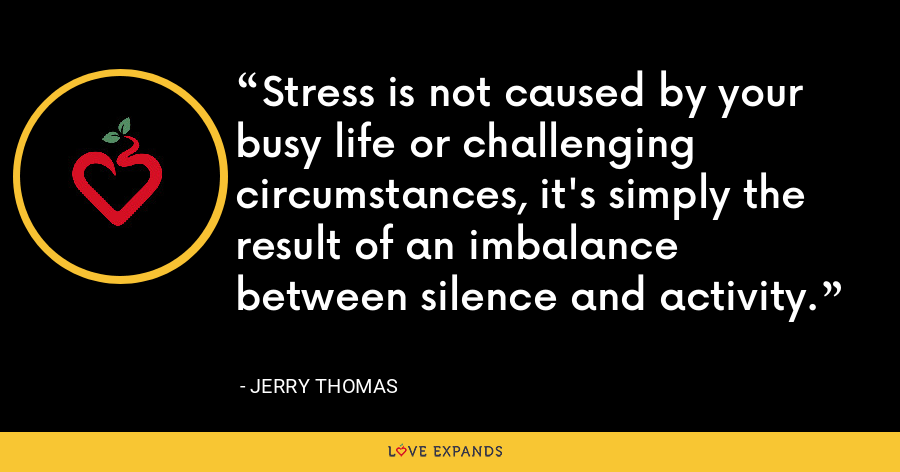Stress is not caused by your busy life or challenging circumstances, it's simply the result of an imbalance between silence and activity. - Jerry Thomas