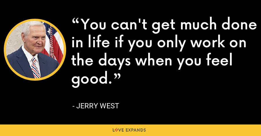 You can't get much done in life if you only work on the days when you feel good. - Jerry West