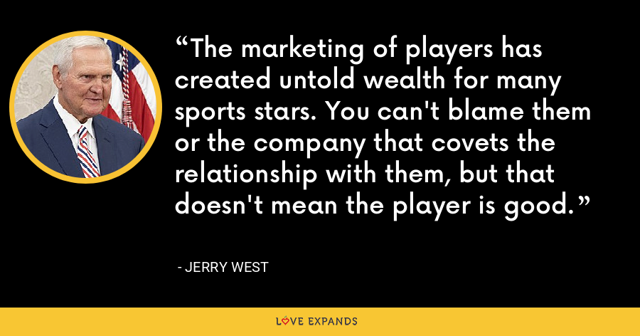 The marketing of players has created untold wealth for many sports stars. You can't blame them or the company that covets the relationship with them, but that doesn't mean the player is good. - Jerry West