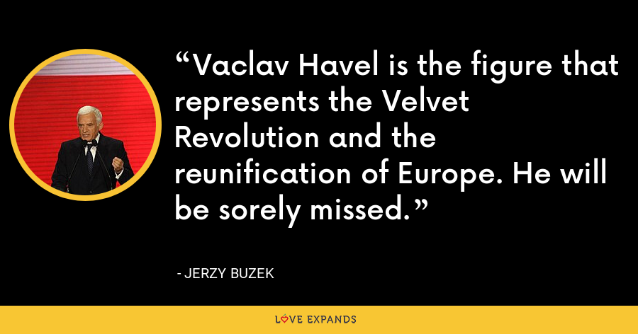 Vaclav Havel is the figure that represents the Velvet Revolution and the reunification of Europe. He will be sorely missed. - Jerzy Buzek
