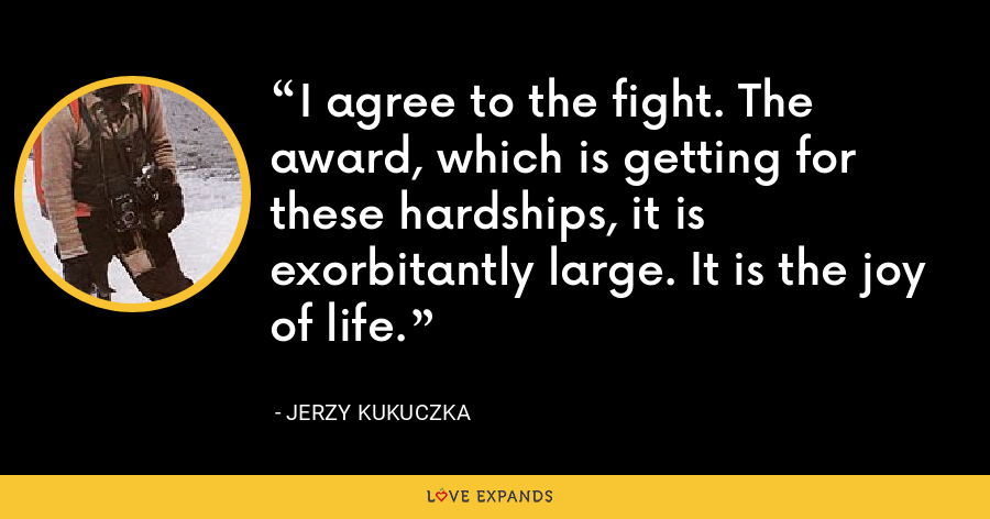 I agree to the fight. The award, which is getting for these hardships, it is exorbitantly large. It is the joy of life. - Jerzy Kukuczka