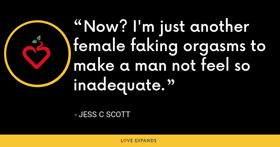 Now? I'm just another female faking orgasms to make a man not feel so inadequate. - Jess C Scott
