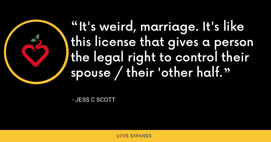 It's weird, marriage. It's like this license that gives a person the legal right to control their spouse / their 'other half. - Jess C Scott