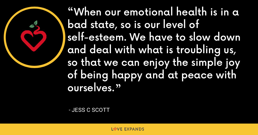 When our emotional health is in a bad state, so is our level of self-esteem. We have to slow down and deal with what is troubling us, so that we can enjoy the simple joy of being happy and at peace with ourselves. - Jess C Scott