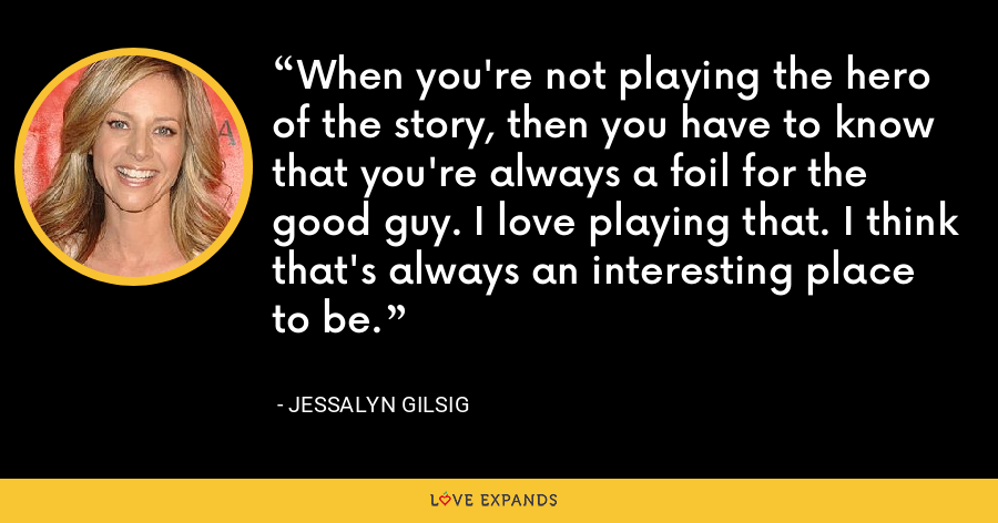 When you're not playing the hero of the story, then you have to know that you're always a foil for the good guy. I love playing that. I think that's always an interesting place to be. - Jessalyn Gilsig