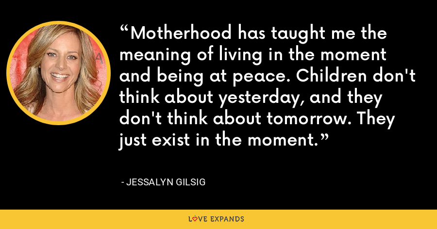Motherhood has taught me the meaning of living in the moment and being at peace. Children don't think about yesterday, and they don't think about tomorrow. They just exist in the moment. - Jessalyn Gilsig