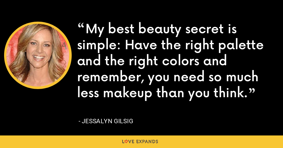 My best beauty secret is simple: Have the right palette and the right colors and remember, you need so much less makeup than you think. - Jessalyn Gilsig