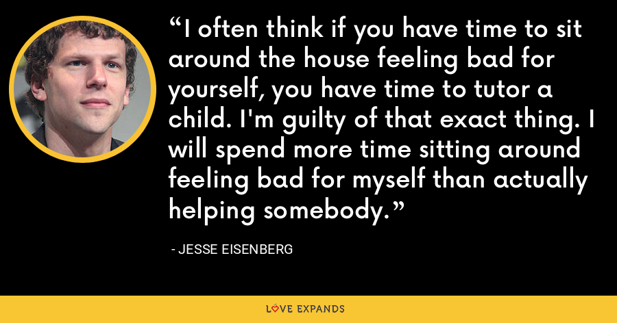 I often think if you have time to sit around the house feeling bad for yourself, you have time to tutor a child. I'm guilty of that exact thing. I will spend more time sitting around feeling bad for myself than actually helping somebody. - Jesse Eisenberg
