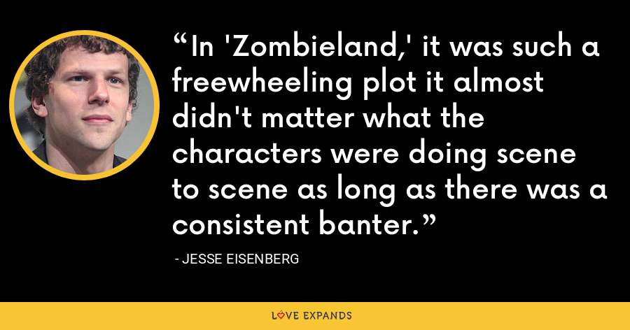 In 'Zombieland,' it was such a freewheeling plot it almost didn't matter what the characters were doing scene to scene as long as there was a consistent banter. - Jesse Eisenberg