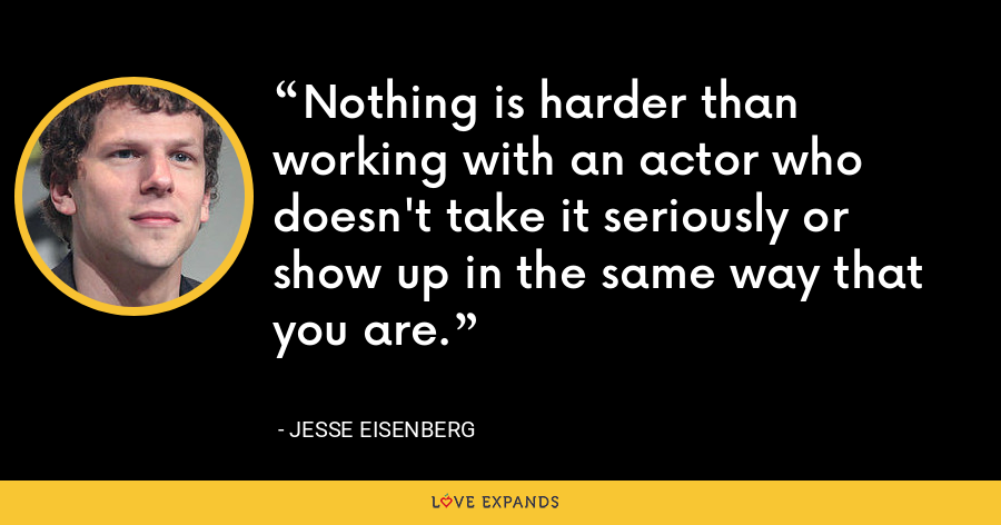 Nothing is harder than working with an actor who doesn't take it seriously or show up in the same way that you are. - Jesse Eisenberg