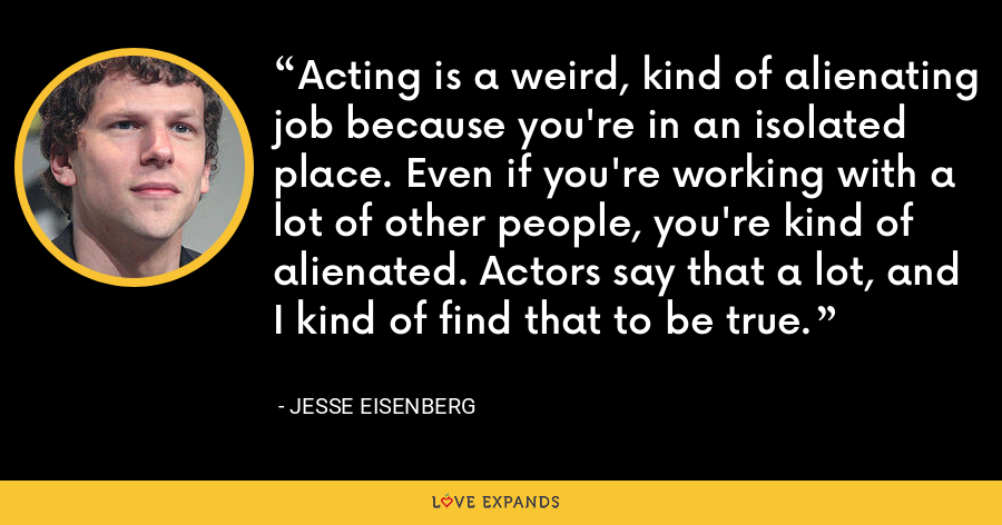 Acting is a weird, kind of alienating job because you're in an isolated place. Even if you're working with a lot of other people, you're kind of alienated. Actors say that a lot, and I kind of find that to be true. - Jesse Eisenberg